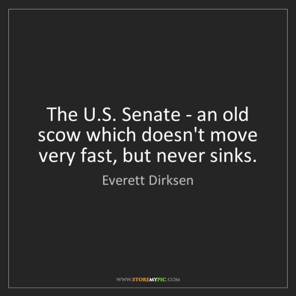 Everett Dirksen: The U.S. Senate - an old scow which doesn't move very...