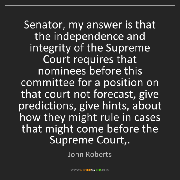 John Roberts: Senator, my answer is that the independence and integrity...