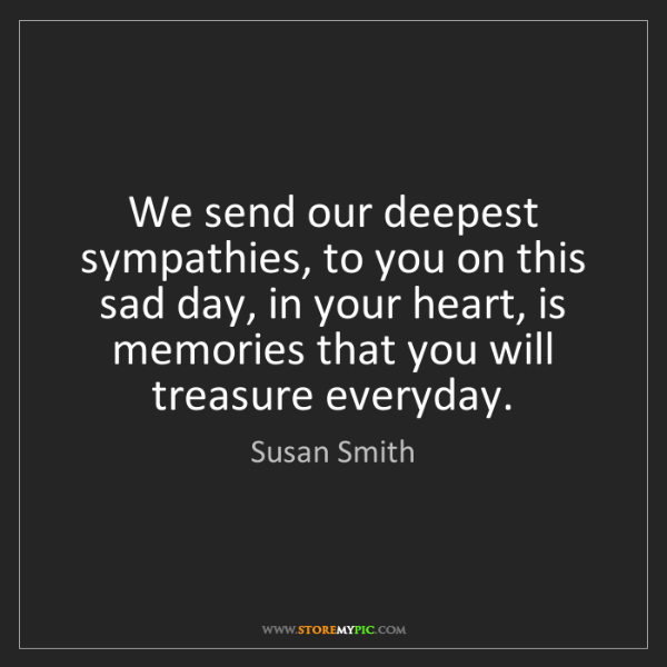Susan Smith: We send our deepest sympathies, to you on this sad day,...