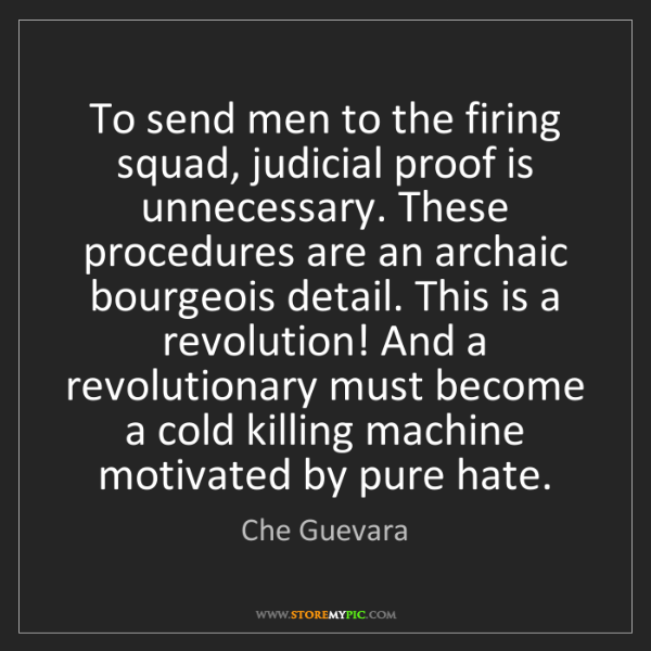 Che Guevara: To send men to the firing squad, judicial proof is unnecessary....