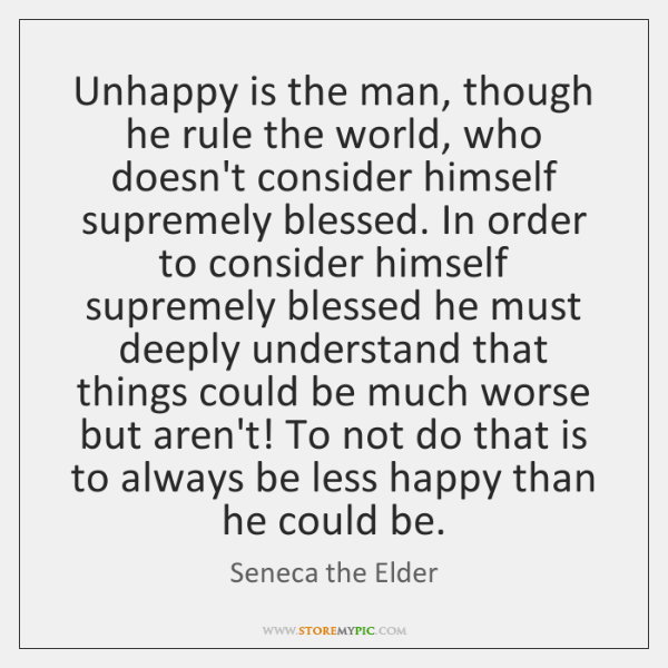 Unhappy is the man, though he rule the world, who doesn't consider ...