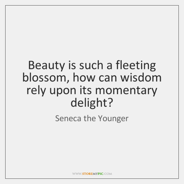 Beauty is such a fleeting blossom, how can wisdom rely upon its ...
