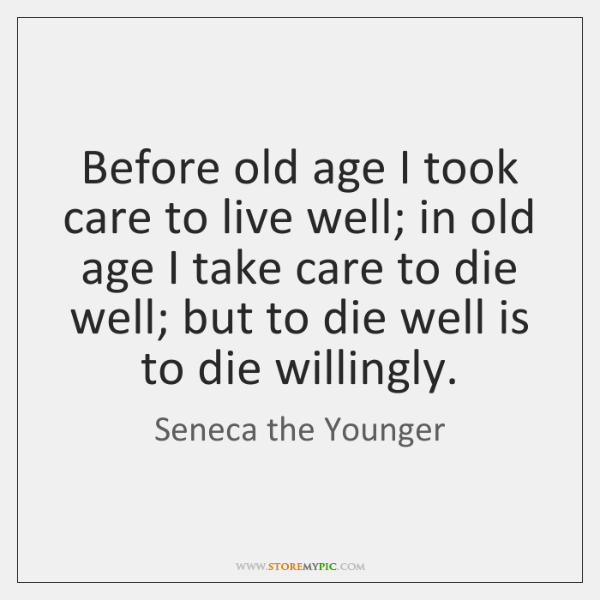Before old age I took care to live well; in old age ...