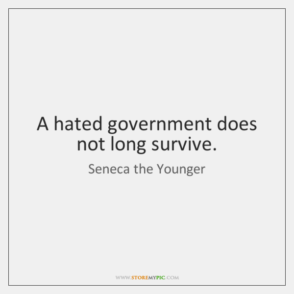 A hated government does not long survive.