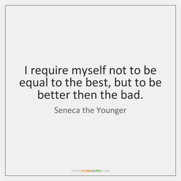 I require myself not to be equal to the best, but to ...