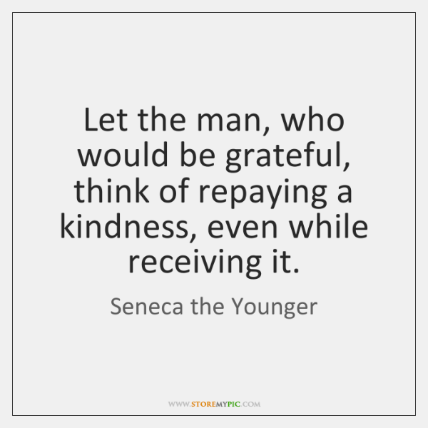 Let the man, who would be grateful, think of repaying a kindness, ...