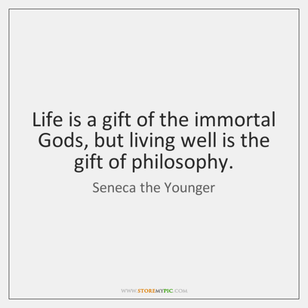 Life is a gift of the immortal Gods, but living well is ...