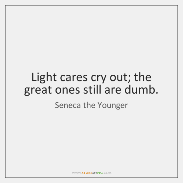 Light cares cry out; the great ones still are dumb.