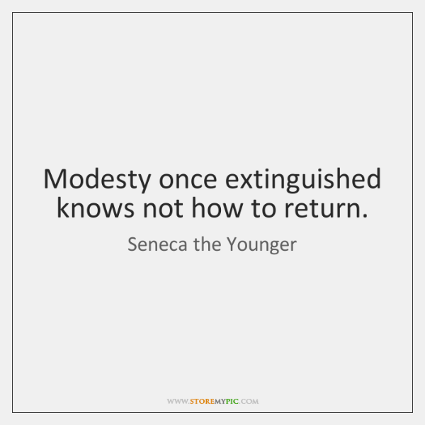 Modesty once extinguished knows not how to return.