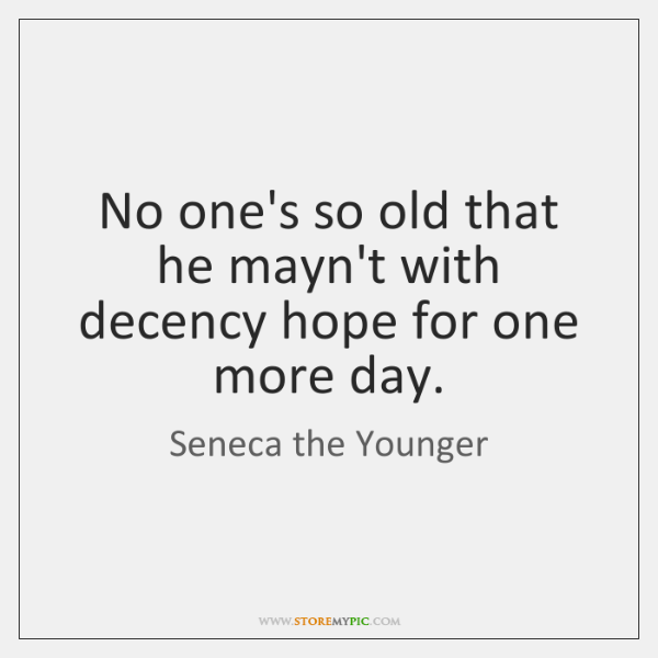 No one's so old that he mayn't with decency hope for one ...