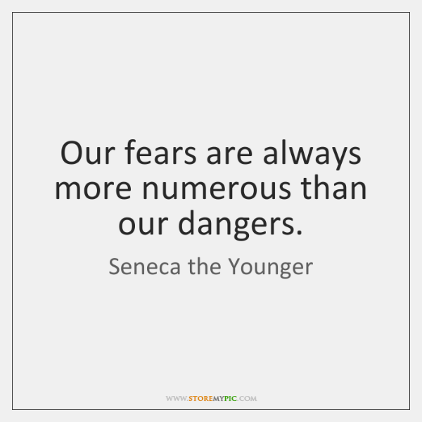 Our fears are always more numerous than our dangers.