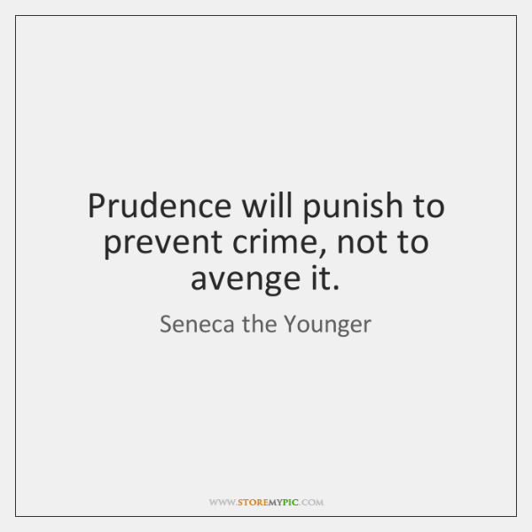 Prudence will punish to prevent crime, not to avenge it.
