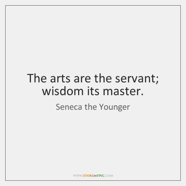 The arts are the servant; wisdom its master.