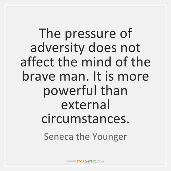 The pressure of adversity does not affect the mind of the brave ...