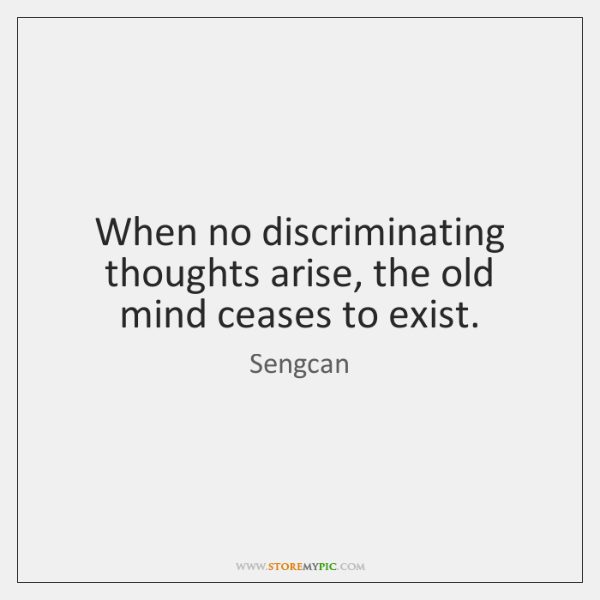 When no discriminating thoughts arise, the old mind ceases to exist.