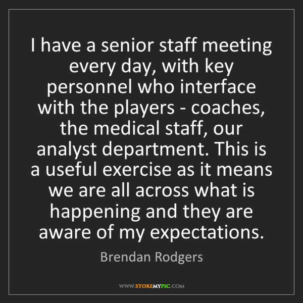 Brendan Rodgers: I have a senior staff meeting every day, with key personnel...