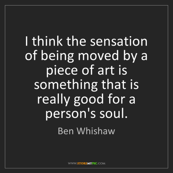 Ben Whishaw: I think the sensation of being moved by a piece of art...