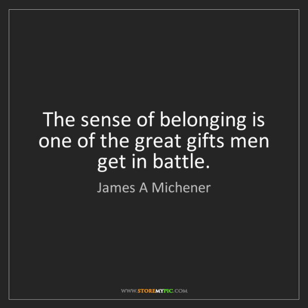 James A Michener: The sense of belonging is one of the great gifts men...