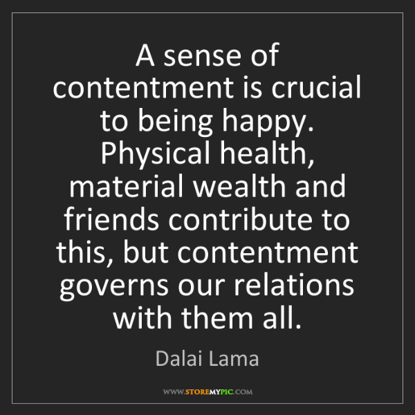 Dalai Lama: A sense of contentment is crucial to being happy. Physical...