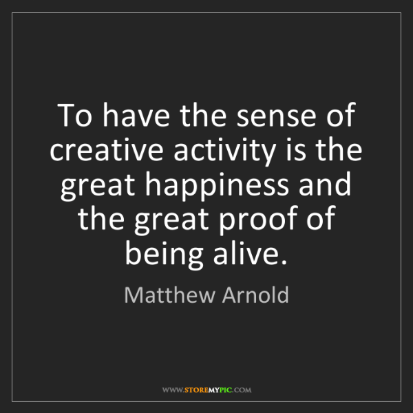 Matthew Arnold: To have the sense of creative activity is the great happiness...