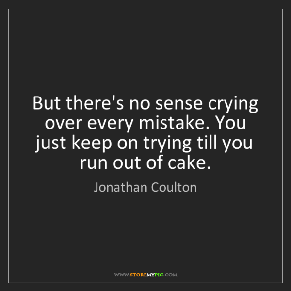 Jonathan Coulton: But there's no sense crying over every mistake. You just...