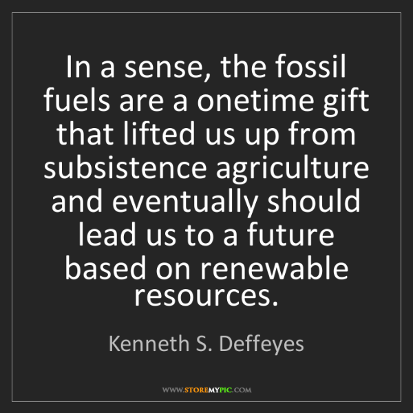Kenneth S. Deffeyes: In a sense, the fossil fuels are a onetime gift that...