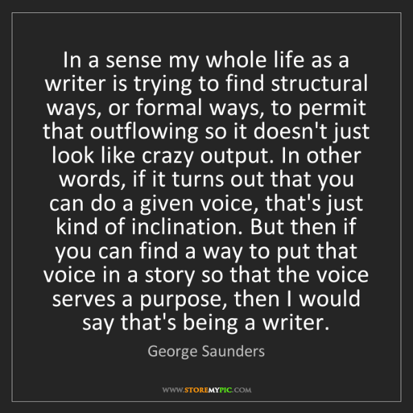 George Saunders: In a sense my whole life as a writer is trying to find...
