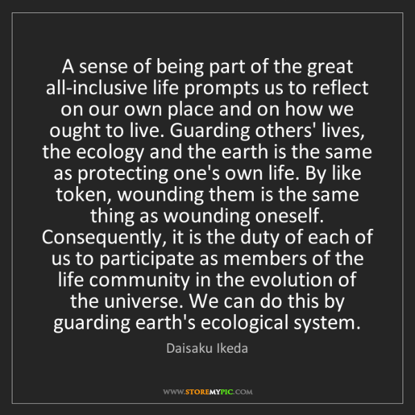 Daisaku Ikeda: A sense of being part of the great all-inclusive life...