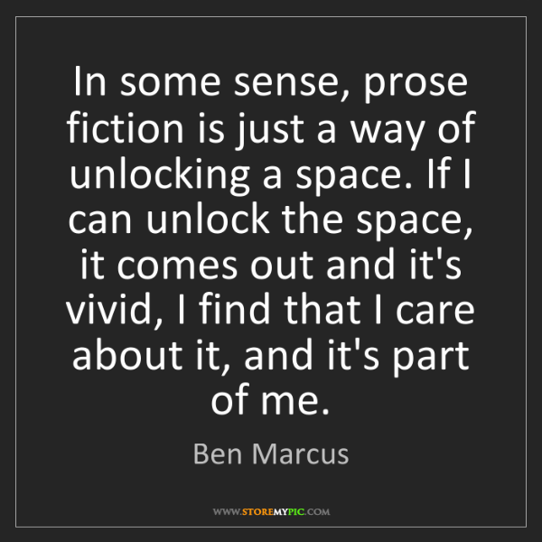 Ben Marcus: In some sense, prose fiction is just a way of unlocking...