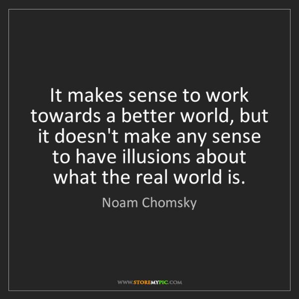 Noam Chomsky: It makes sense to work towards a better world, but it...