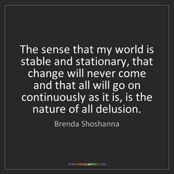 Brenda Shoshanna: The sense that my world is stable and stationary, that...