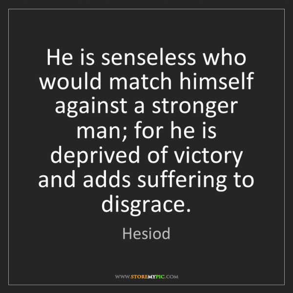 Hesiod: He is senseless who would match himself against a stronger...