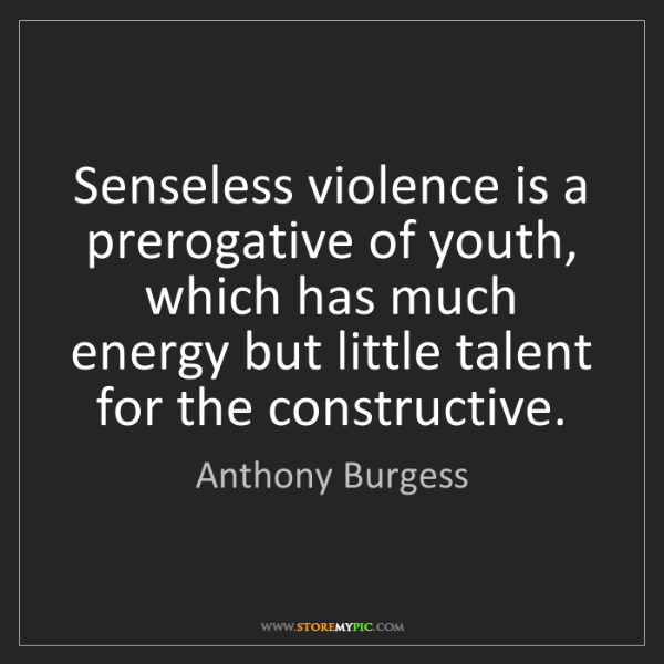 Anthony Burgess: Senseless violence is a prerogative of youth, which has...