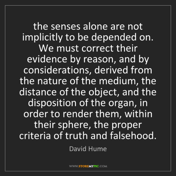 David Hume: the senses alone are not implicitly to be depended on....