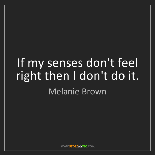 Melanie Brown: If my senses don't feel right then I don't do it.