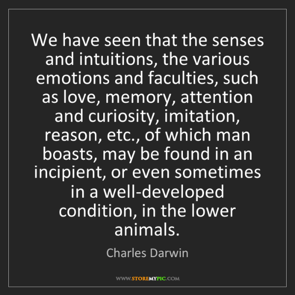 Charles Darwin: We have seen that the senses and intuitions, the various...