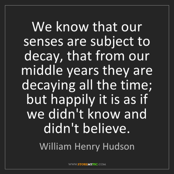 William Henry Hudson: We know that our senses are subject to decay, that from...