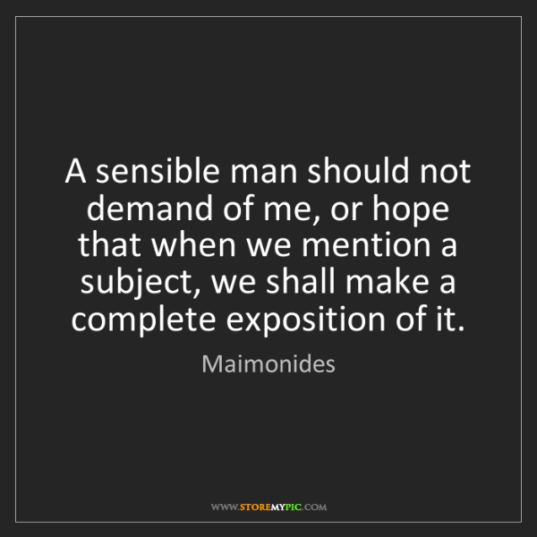Maimonides: A sensible man should not demand of me, or hope that...