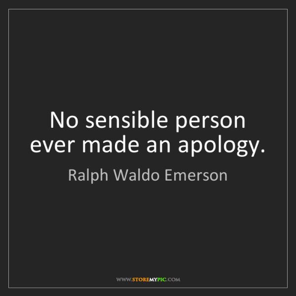 Ralph Waldo Emerson: No sensible person ever made an apology.