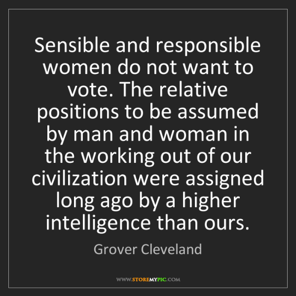Grover Cleveland: Sensible and responsible women do not want to vote. The...