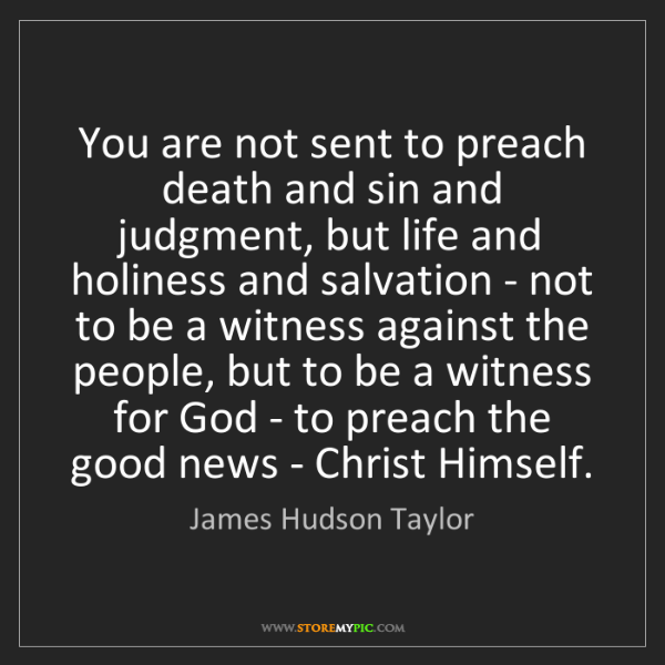 James Hudson Taylor: You are not sent to preach death and sin and judgment,...