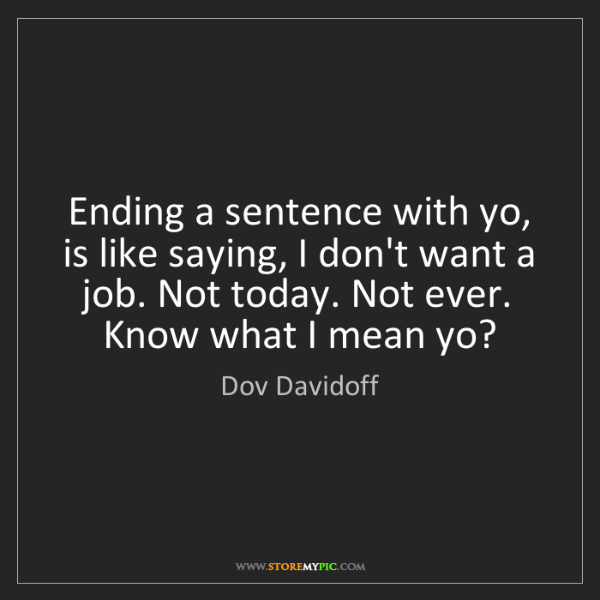 Dov Davidoff: Ending a sentence with yo, is like saying, I don't want...