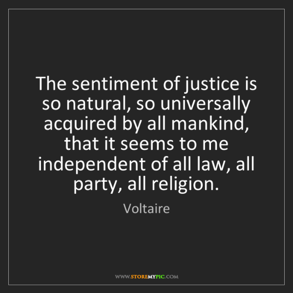 Voltaire: The sentiment of justice is so natural, so universally...
