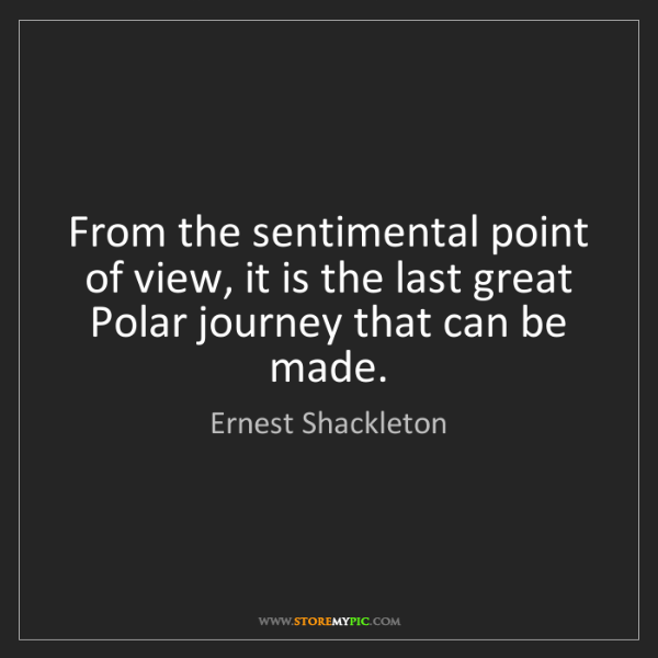 Ernest Shackleton: From the sentimental point of view, it is the last great...