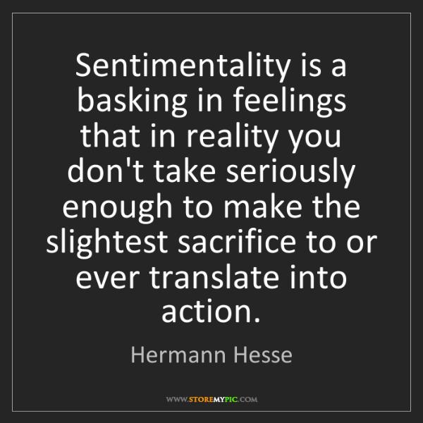 Hermann Hesse: Sentimentality is a basking in feelings that in reality...