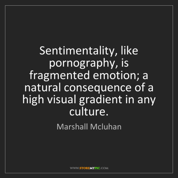 Marshall Mcluhan: Sentimentality, like pornography, is fragmented emotion;...