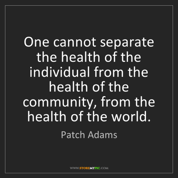 Patch Adams: One cannot separate the health of the individual from...