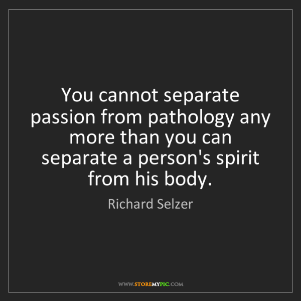 Richard Selzer: You cannot separate passion from pathology any more than...