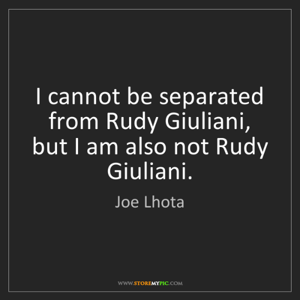 Joe Lhota: I cannot be separated from Rudy Giuliani, but I am also...