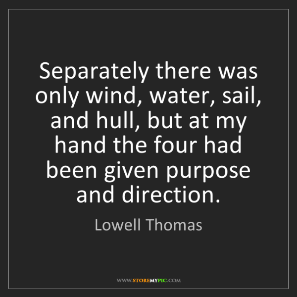 Lowell Thomas: Separately there was only wind, water, sail, and hull,...